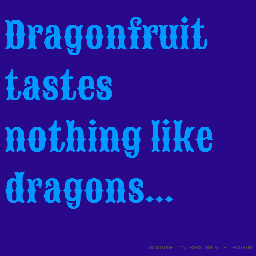 Dragonfruit tastes nothing like dragons...