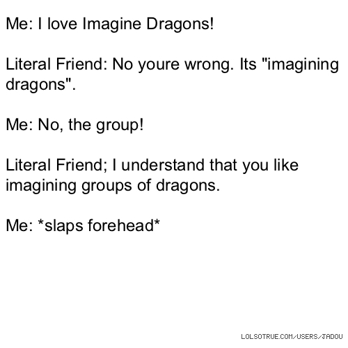 """Me: I love Imagine Dragons! Literal Friend: No youre wrong. Its """"imagining dragons"""". Me: No, the group! Literal Friend; I understand that you like imagining groups of dragons. Me: *slaps forehead*"""