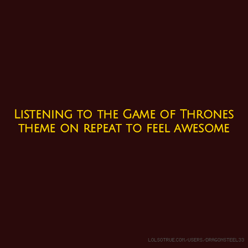 Listening to the Game of Thrones theme on repeat to feel awesome