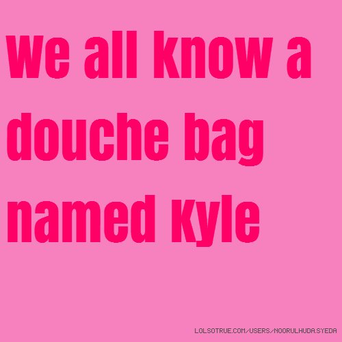 We all know a douche bag named Kyle