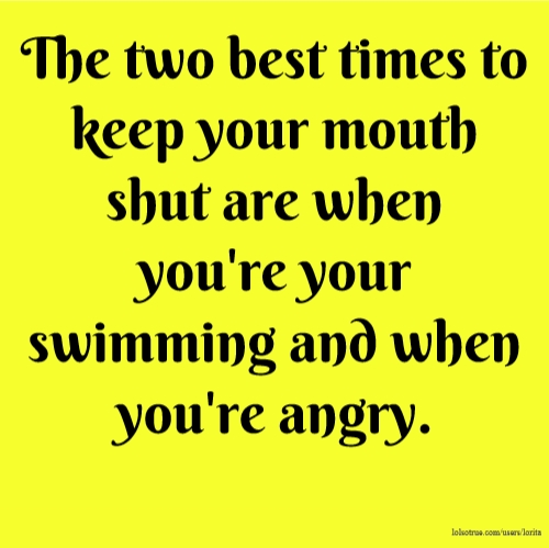 The two best times to keep your mouth shut are when you're your swimming and when you're angry.