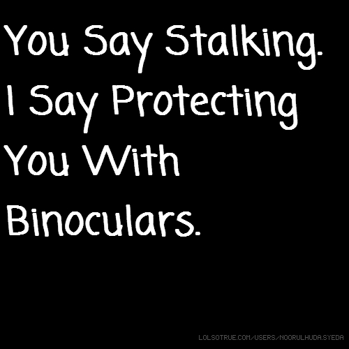 You Say Stalking. I Say Protecting You With Binoculars.