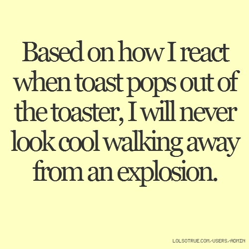 Based on how I react when toast pops out of the toaster, I will never look cool walking away from an explosion.