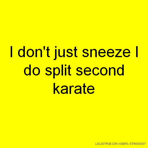 I don't just sneeze I do split second karate