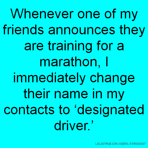 Whenever one of my friends announces they are training for a marathon, I immediately change their name in my contacts to 'designated driver.'