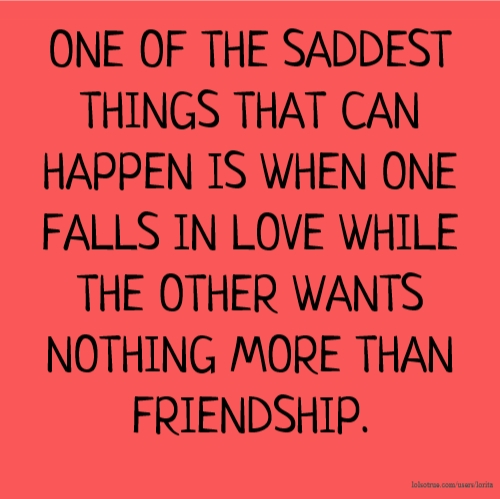 One of the saddest things that can happen is when one falls in love one of the saddest things that can happen is when one falls in love while the other wants nothing more than friendship thecheapjerseys Gallery