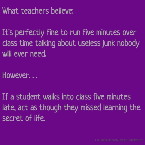 What teachers believe: It's perfectly fine to run five minutes over class time talking about useless junk nobody will ever need. However. . . If a student walks into class five minutes late, act as though they missed learning the secret of life.
