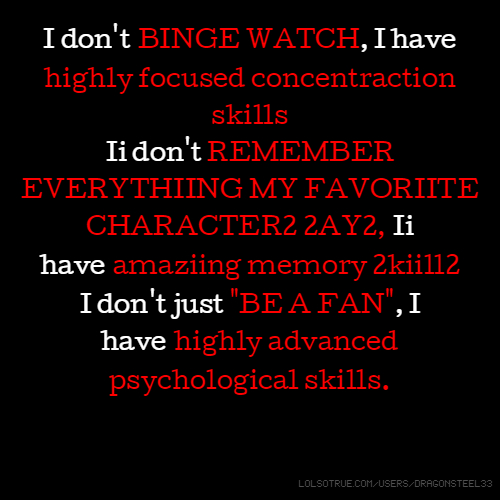 "I don't BINGE WATCH, I have highly focused concentraction skills Ii don't REMEMBER EVERYTHIING MY FAVORIITE CHARACTER2 2AY2, Ii have amaziing memory 2kiill2 I don't just ""BE A FAN"", I have highly advanced psychological skills."
