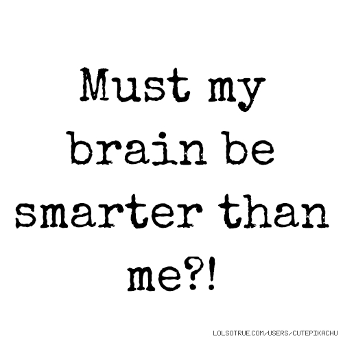 Must my brain be smarter than me?!