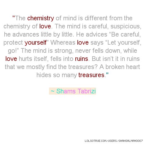 """''The chemistry of mind is different from the chemistry of love. The mind is careful, suspicious, he advances little by little. He advices """"Be careful, protect yourself"""" Whereas love says """"Let yourself, go!"""" The mind is strong, never fells down, while love hurts itself, fells into ruins. But isn't it in ruins that we mostly find the treasures? A broken heart hides so many treasures.'' ~ Shams Tabrizi"""
