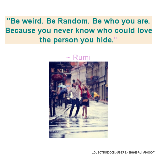 ''Be weird. Be Random. Be who you are. Because you never know who could love the person you hide.'' ~ Rumi