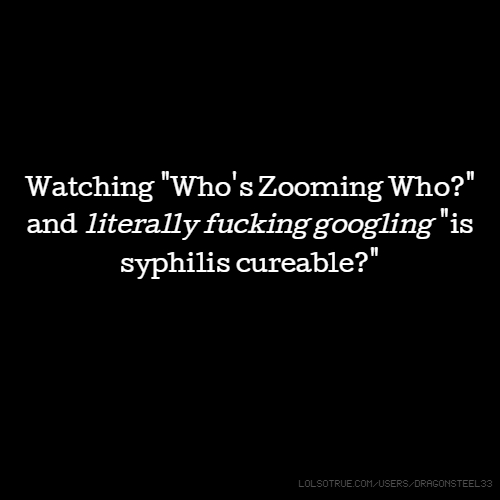"""Watching """"Who's Zooming Who?"""" and literally fucking googling """"is syphilis cureable?"""""""