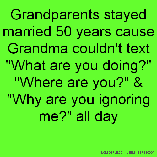 "Grandparents stayed married 50 years cause Grandma couldn't text ""What are you doing?"" ""Where are you?"" & ""Why are you ignoring me?"" all day"