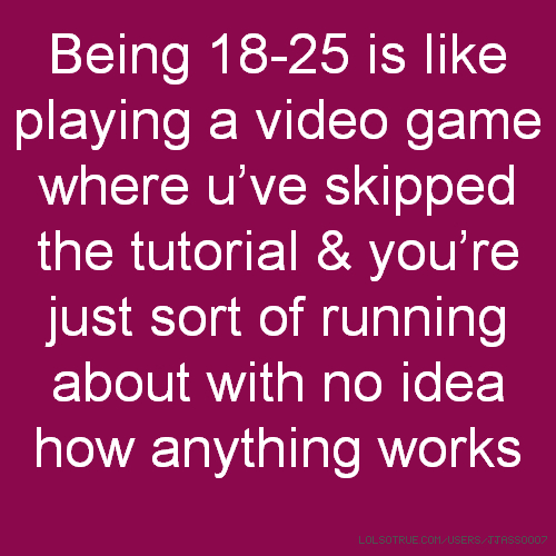 Being 18-25 is like playing a video game where u've skipped the tutorial & you're just sort of running about with no idea how anything works