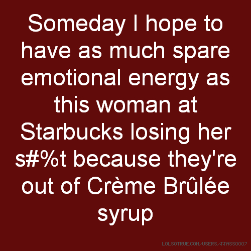 Someday I hope to have as much spare emotional energy as this woman at Starbucks losing her s#%t because they're out of Crème Brûlée syrup