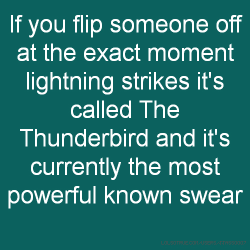 If you flip someone off at the exact moment lightning strikes it's called The Thunderbird and it's currently the most powerful known swear