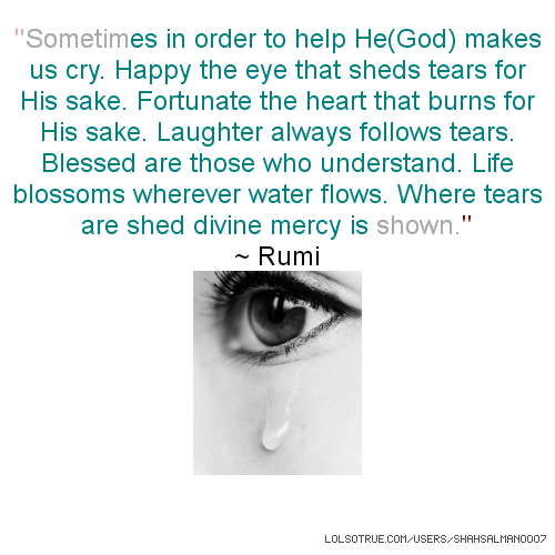 ''Sometimes in order to help He(God) makes us cry. Happy the eye that sheds tears for His sake. Fortunate the heart that burns for His sake. Laughter always follows tears. Blessed are those who understand. Life blossoms wherever water flows. Where tears are shed divine mercy is shown.'' ~ Rumi