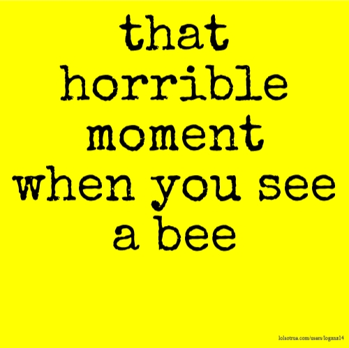 that horrible moment when you see a bee