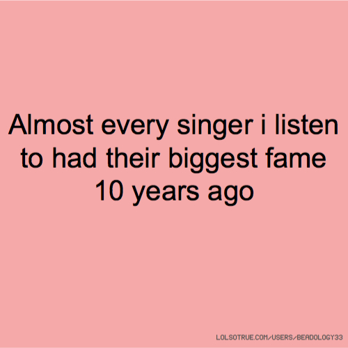 Almost every singer i listen to had their biggest fame 10 years ago
