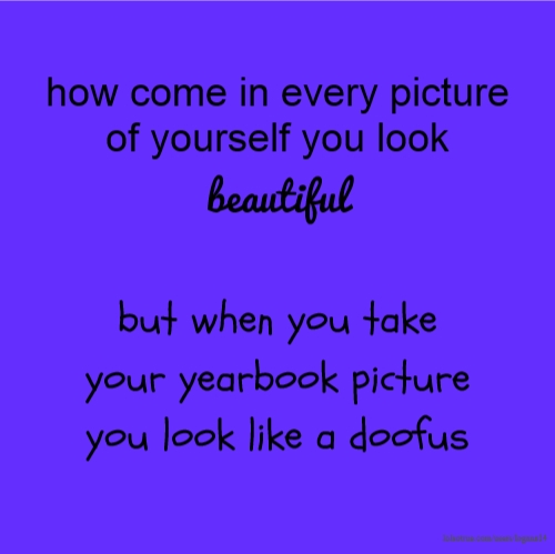 how come in every picture of yourself you look beautiful but when you take your yearbook picture you look like a doofus