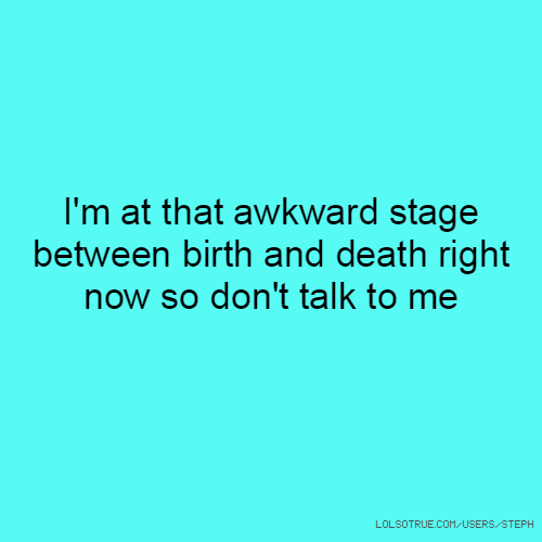 I'm at that awkward stage between birth and death right now so don't talk to me