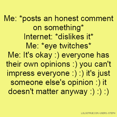 Me: *posts an honest comment on something* Internet: *dislikes it* Me: *eye twitches* Me: It's okay :) everyone has their own opinions :) you can't impress everyone :) :) it's just someone else's opinion :) it doesn't matter anyway :) :) :)