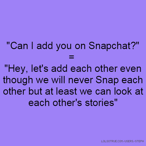 """Can I add you on Snapchat?"" = ""Hey, let's add each other even though we will never Snap each other but at least we can look at each other's stories"""