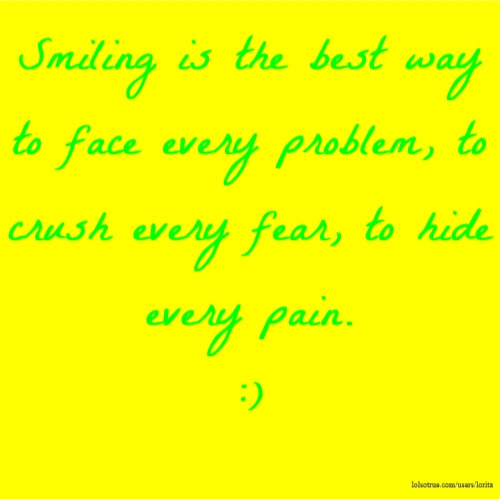 Smiling is the best way to face every problem, to crush every fear, to hide every pain. :)