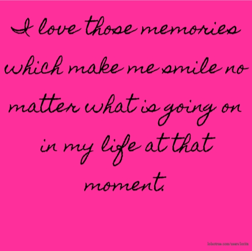 I love those memories which make me smile no matter what is going on in my life at that moment.