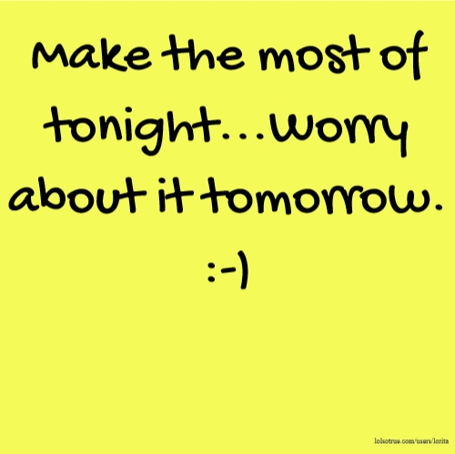 Make the most of tonight...Worry about it tomorrow. :-)