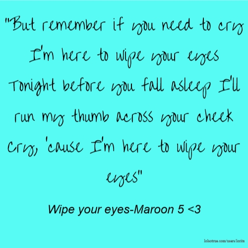 """""""But remember if you need to cry I'm here to wipe your eyes Tonight before you fall asleep I'll run my thumb across your cheek Cry, 'cause I'm here to wipe your eyes"""" Wipe your eyes-Maroon 5 <3"""