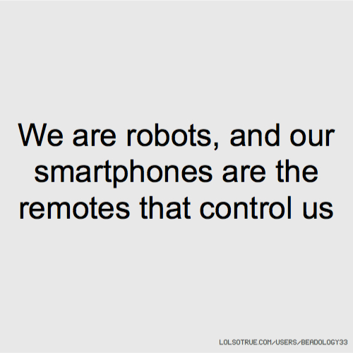 We are robots, and our smartphones are the remotes that control us