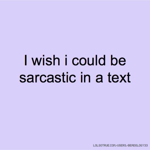 I wish i could be sarcastic in a text