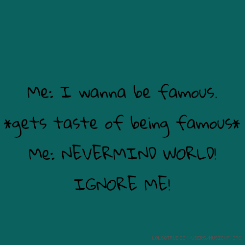 Me: I wanna be famous. *gets taste of being famous* Me: NEVERMIND WORLD! IGNORE ME!