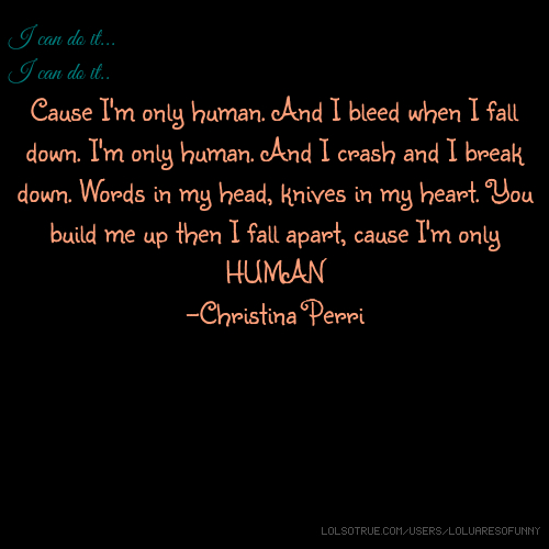 I can do it... I can do it.. Cause I'm only human. And I bleed when I fall down. I'm only human. And I crash and I break down. Words in my head, knives in my heart. You build me up then I fall apart, cause I'm only HUMAN -Christina Perri