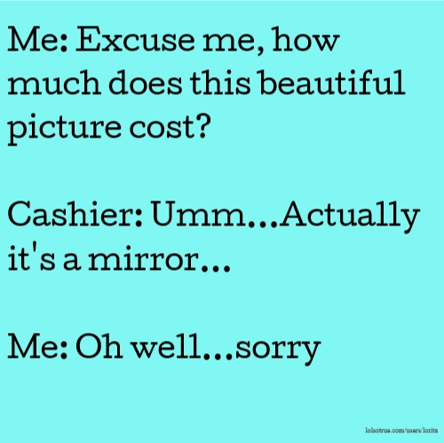 Me: Excuse me, how much does this beautiful picture cost? Cashier: Umm...Actually it's a mirror... Me: Oh well...sorry