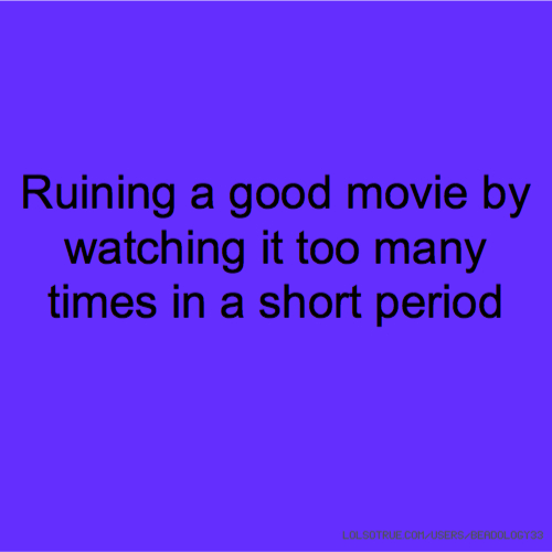 Ruining a good movie by watching it too many times in a short period