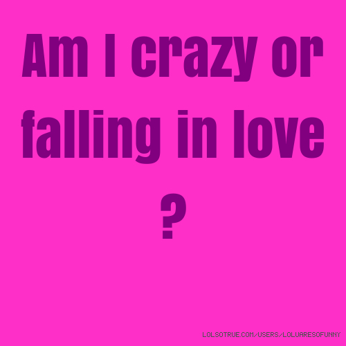 Am I crazy or falling in love ?