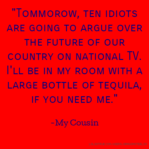 """""""Tommorow, ten idiots are going to argue over the future of our country on national TV. I'll be in my room with a large bottle of tequila, if you need me."""" -My Cousin"""