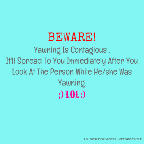 BEWARE! Yawning Is Contagious . It'll Spread To You Immediately After You Look At The Person While He/she Was Yawning. ;) LOL :)