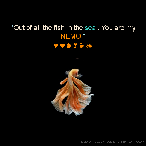 ''Out of all the fish in the sea . You are my NEMO.'' ♥ ❤ ❥ ❣ ❦ ❧