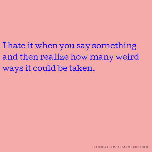 I hate it when you say something and then realize how many weird ways it could be taken.