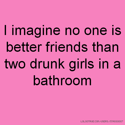 I imagine no one is better friends than two drunk girls in a bathroom