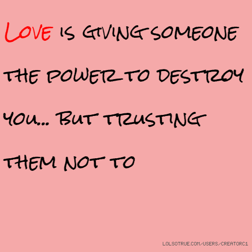 Love is giving someone the power to destroy you... but trusting them not to
