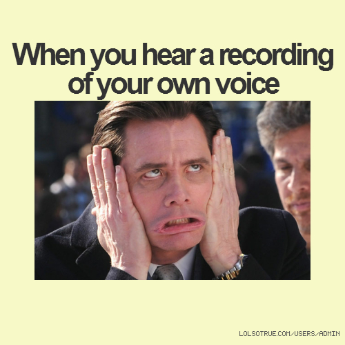 When you hear a recording of your own voice