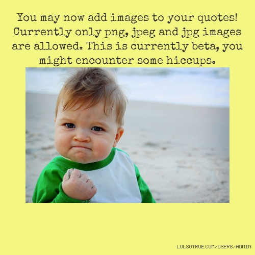 You may now add images to your quotes! Currently only png, jpeg and jpg images are allowed. This is currently beta, you might encounter some hiccups.