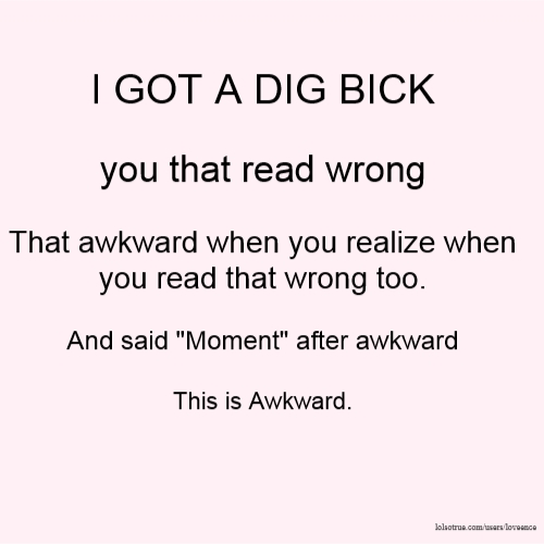 "I GOT A DIG BICK you that read wrong That awkward when you realize when you read that wrong too. And said ""Moment"" after awkward This is Awkward."
