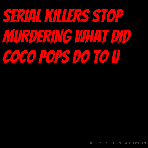 SERIAL KILLERS STOP MURDERING WHAT DID COCO POPS DO TO U