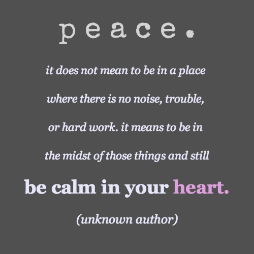 p e a c e . it does not mean to be in a place where there is no noise, trouble, or hard work. it means to be in the midst of those things and still be calm in your heart. (unknown author)