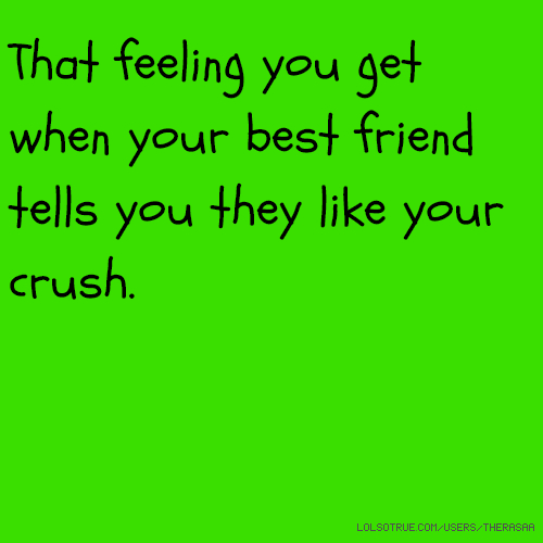 That feeling you get when your best friend tells you they like your crush.
